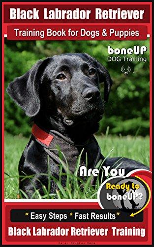 Black Labrador Retriever Training Book for Dogs & Puppies by Bone Up Dog Training: Are You Ready to Bone Up? Easy Steps * Fast Results, Black Labrador Retriever Training (English Edition)