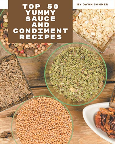 Top 50 Yummy Sauce and Condiment Recipes: From The Yummy Sauce and Condiment Cookbook To The Table