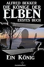 Ein König (Die Könige der Elben - Erstes Buch) (Alfred Bekker's Elben-Saga - Neuausgabe 3) (German Edition)