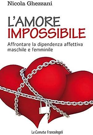 Lamore impossibile. Affrontare la dipendenza affettiva maschile e femminile