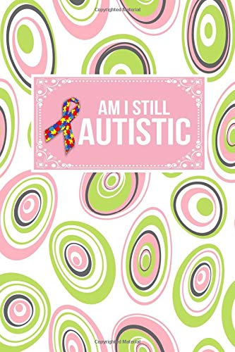Am I Still Autistic: Autism Support Awareness Gift Journal Lined Notebook To Write In