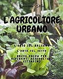 L'agricoltore urbano: L'orto sul balcone, l'orto sul tetto: breve guida per aspiranti agricoltori cittadini