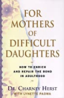 For Mothers of Difficult Daughters:: How to Enrich and Repair the Relationship in Adulthood