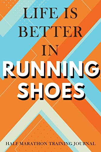 Half Marathon Training Journal: Life Is Better In Running Shoes Half Marathon Training Book, 12 Week Training Schedule, Running Log For Half Marathon, ... Record Day, Speed, Route, Weather, Distance