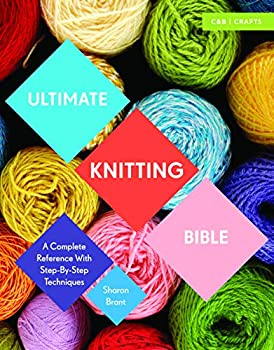 Ultimate Knitting Bible  A Complete Reference with Step-by-Step Techniques  C&B Crafts Bible Series