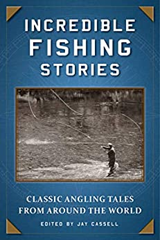 Incredible Fishing Stories: Classic Angling Tales from Around the World by [Jay Cassell]