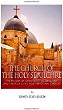 The Church of the Holy Sepulchre: The History of Christianity in Jerusalem and the Holy City's Most Important Church