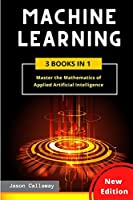 Machine Learning: Master the Mathematics of Applied Artificial Intelligence and Learn the Secrets of Python Programming, Data Science, and Computer Networking (3 Books in 1)