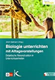 Biologie unterrichten mit Alltagsvorstellungen: Didaktische Rekonstruktion in Unterrichtseinheiten