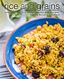 Rice and Grains: A Rice Cookbook with Delicious Rice Recipes, Brown Rice Recipes, Quinoa Recipes, and More (2nd Edition)