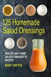125 Homemade Salad Dressings: Healthy And Yummy Salad & Vinaigrette Recipes