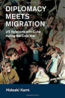 Diplomacy Meets Migration: US Relations with Cuba during the Cold War (Cambridge Studies in US Foreign Relations)
