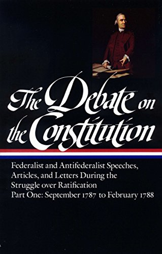 The Debate on the Constitution : Federalist and Antifederalist Speeches, Articles, and Letters During the Struggle over