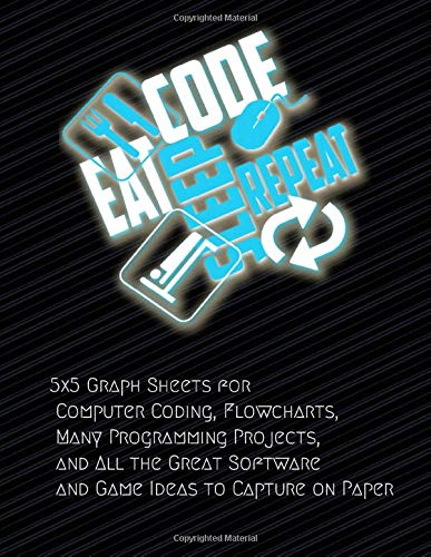 Eat Code Sleep Repeat: 5x5 Graph Sheets for Computer Coding, Flowcharts, Many Programming Projects, and All the Great Software and Game Ideas to Capture on Paper