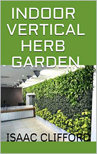INDOOR VERTICAL HERB GARDEN: A COMPLETE GUIDE TO GROWING FOOD, HERBS AND FLOWERS TO DELIVER MORE YIELD IN LESS SPACE