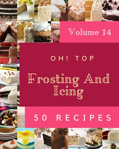 Oh! Top 50 Frosting And Icing Recipes Volume 14: Make Cooking at Home Easier with Frosting And Icing Cookbook!