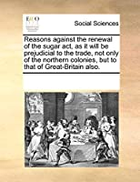 Reasons Against the Renewal of the Sugar Act, as It Will Be Prejudicial to the Trade, Not Only of the Northern Colonies, But to That of Great-Britain Also.