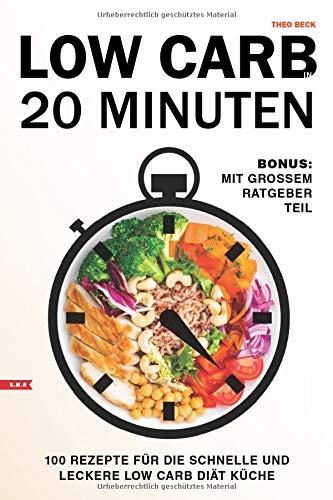 Low Carb in 20 Minuten 100 Rezepte für die schnelle und leckere Low Carb Diät Küche Bonus: mit großem Ratgeber Teil
