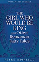 The Girl Who Would Be King and Other Romanian Fairy Tales (Romanian Stories)