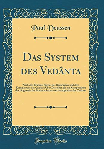 Das System des Vedânta: Nach den Brahma-Sûtra's des Bâdarâyana und dem Kommentare des Çañkara Über Dieselben als ein Kompendium der Dogmatik des ... Çañkara (Classic Reprint)