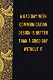 A bad day with communication design is better than a good day without it: funny notebook for presents, cute journal for writing, journaling & note ... for relatives - quotes register for lovers