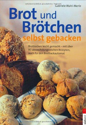 Brot und Brötchen selbst gebacken: Brotbacken leicht gemacht - mit über 80 abwechslungsreichen Rezepten, auch für den Brotbackautomat