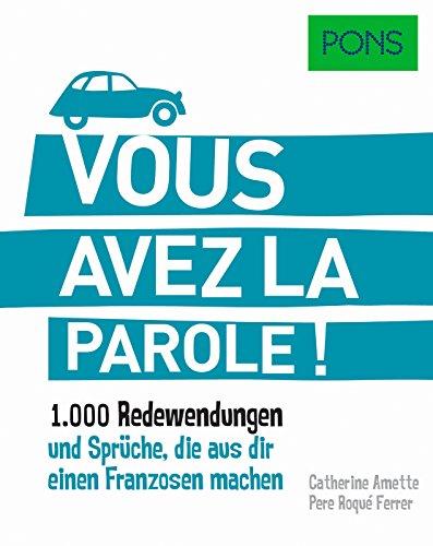 PONS Vous avez la parole: 1.000 französische Redewendungen und Sprüche, die aus dir einen Franzosen machen. (PONS Redewendungen)