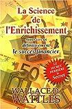 La Science de l'Enrichissement - Attirer vers soi définitivement le succès financier de Wallace-D Wattles (14 mars 2008) Broché - 14/03/2008