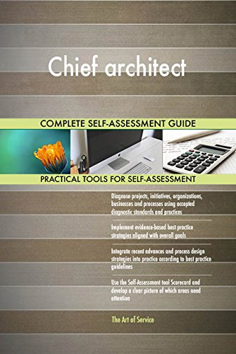 Chief architect All-Inclusive Self-Assessment - More than 660 Success Criteria, Instant Visual Insights, Comprehensive Spreadsheet Dashboard, Auto-Prioritized for Quick Results