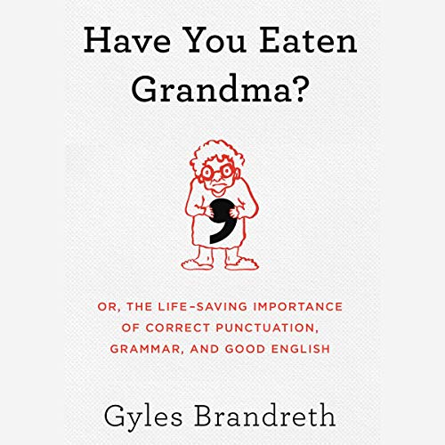 Have You Eaten Grandma?     Or, the Life-Saving Importance of Correct Punctuation, Grammar, and Good English              By:                                                                                                                                 Gyles Brandreth                               Narrated by:                                                                                                                                 Gyles Brandreth                      Length: 7 hrs and 15 mins     Not rated yet     Overall 0.0