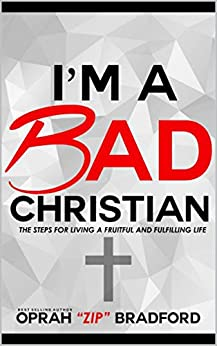 "I'm a Bad Christian: The steps for living a fruitful and fulfilling life by [Oprah ""Zip"" Bradford]"