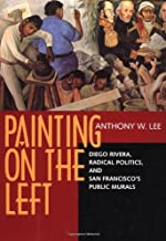 Painting on the Left: Diego Rivera, Radical Politics, and San Francisco's Public Murals (Ahmanson-Murphy Fine Arts Book S)
