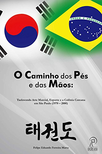 O Caminho dos Pés e das Mãos: Taekwondo Arte Marcial, Esporte e a Colônia Coreana em São Paulo (1970–2000)