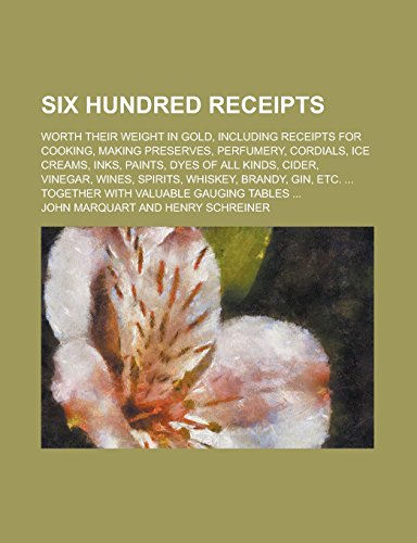 Six Hundred Receipts; Worth Their Weight in Gold, Including Receipts for Cooking, Making Preserves, Perfumery, Cordials, Ice Creams, Inks, Paints, ... Whiskey, Brandy, Gin, Etc. ... Together