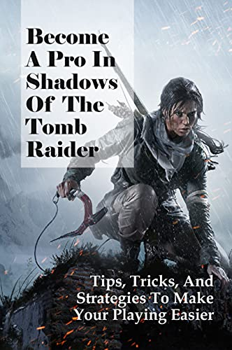 Become A Pro In Shadows Of The Tomb Raider: Tips, Tricks, And Strategies To Make Your Playing Easier: Discovering Extraordinary Hidden Tombs (English Edition)