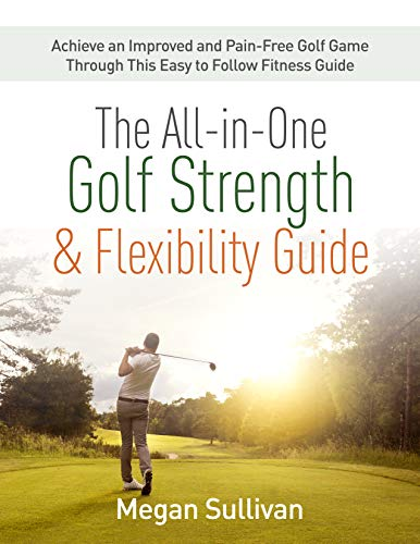 The All-in-One Golf Strength & Flexibility Guide: Achieve an Improved and Pain-Free...