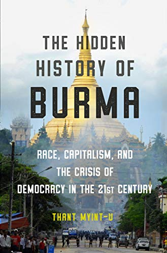 The Hidden History of Burma: Race, Capitalism, and the Crisis of Democracy in the 21st Century: Race, Capitalism, and Democracy in the 21st Century