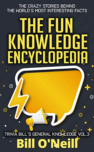 The Fun Knowledge Encyclopedia Volume 3: The Crazy Stories Behind the World's Most Interesting Facts (Trivia Bill's General Knowledge)