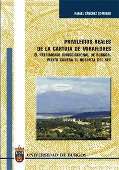 Privilegios reales de la Cartuja de Miraflores. El patrimonio Jurisdiccional de Burgos. Pleito contra el Hospital del Rey (Estudios y Monografías)