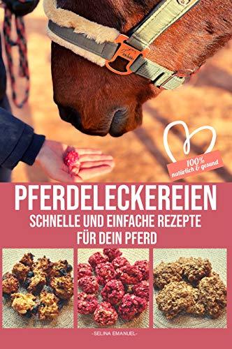 PFERDELECKEREIEN - Schnelle und einfache Rezepte für dein Pferd: 100% natürlich & gesund : Backe Pferdeleckerlies und andere Köstlichkeiten für dein Pferd!