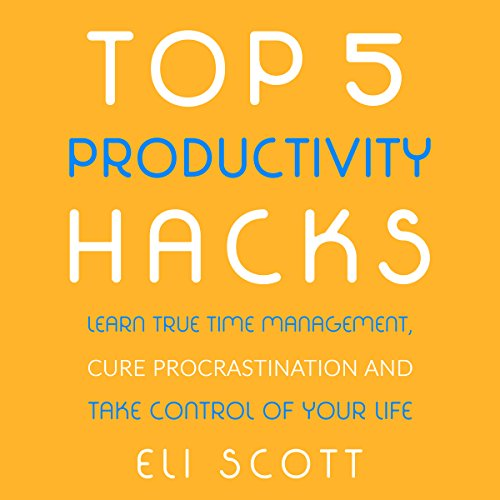 Top 5 Productivity Hacks: Learn True Time Management, Cure Procrastination, and Take Control of Your Life audiobook cover art