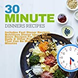 30 Minute Dinners Recipes: Includes Fast Dinner Recipes, Nutritious Dinner Ideas and Basic Recipes For Busy Moms, Dads & Other Professionals That Can Be Made in 30 Minutes
