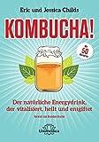 Kombucha: Der natürliche Energydrink, der vitalisiert, heilt und entgiftet: Der natrliche Energydrink, der vitalisiert, heilt und entgiftet