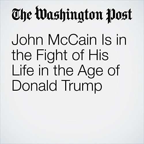 John McCain Is in the Fight of His Life in the Age of Donald Trump audiobook cover art