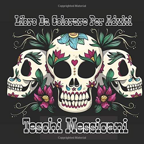 Libro Da Colorare Per Adulti Teschi Messicani: Teschi Messicani a tema sugar skull & Dia De Los Muertos : Libro Antistress Da Colorare Per Adulti