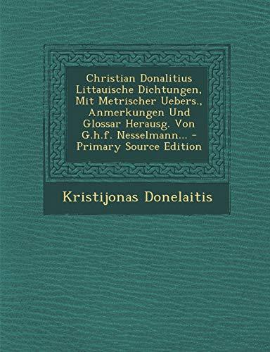 Christian Donalitius Littauische Dichtungen, Mit Metrischer Uebers., Anmerkungen Und Glossar Herausg. Von G.H.F. Nesselmann...