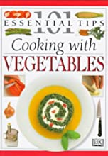 101 Essential Tips: Cooking With Vegetables