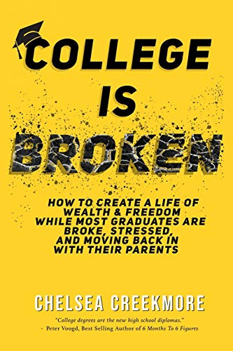 College is Broken: How To Create A Life of Wealth & Freedom While Most Graduates Are Broke, Stressed, & Moving Back In With Their Parents