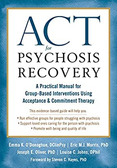 ACT for Psychosis Recovery: A Practical Manual for Group-Based Interventions Using Acceptance and Commitment Therapy by [Emma K. O'Donoghue, Eric M.J. Morris, Joe Oliver, Louise C. Johns, Steven C. Hayes]
