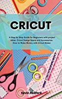 Cricut: A Step by Step Guide for Beginners with project ideas. Cricut Design Space and Accessories. How to Make Money with Cricut Maker